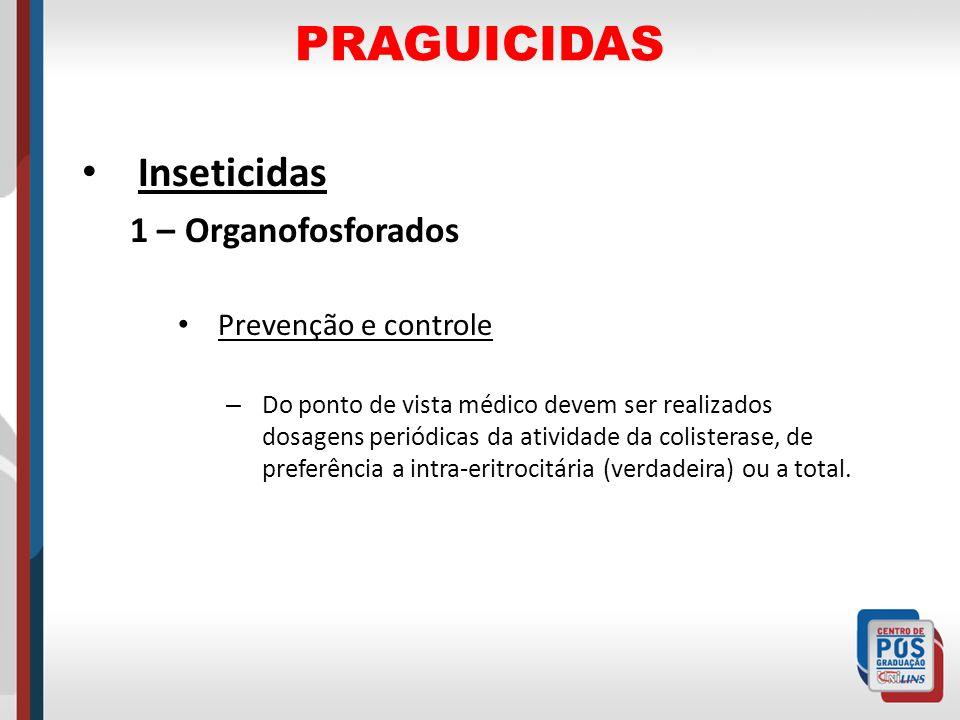 PRAGUICIDAS Inseticidas 1 – Organofosforados Prevenção e controle – Do ponto de vista médico devem ser realizados dosagens periódicas da atividade da