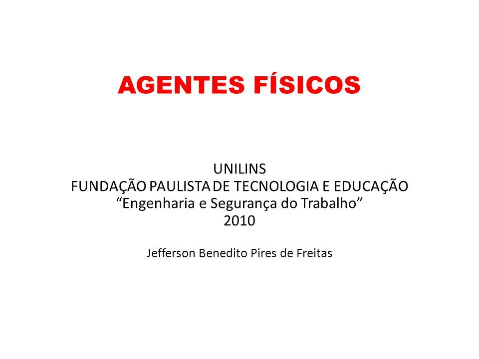 AGENTES FÍSICOS UNILINS FUNDAÇÃO PAULISTA DE TECNOLOGIA E EDUCAÇÃO Engenharia e Segurança do Trabalho 2010 Jefferson Benedito Pires de Freitas