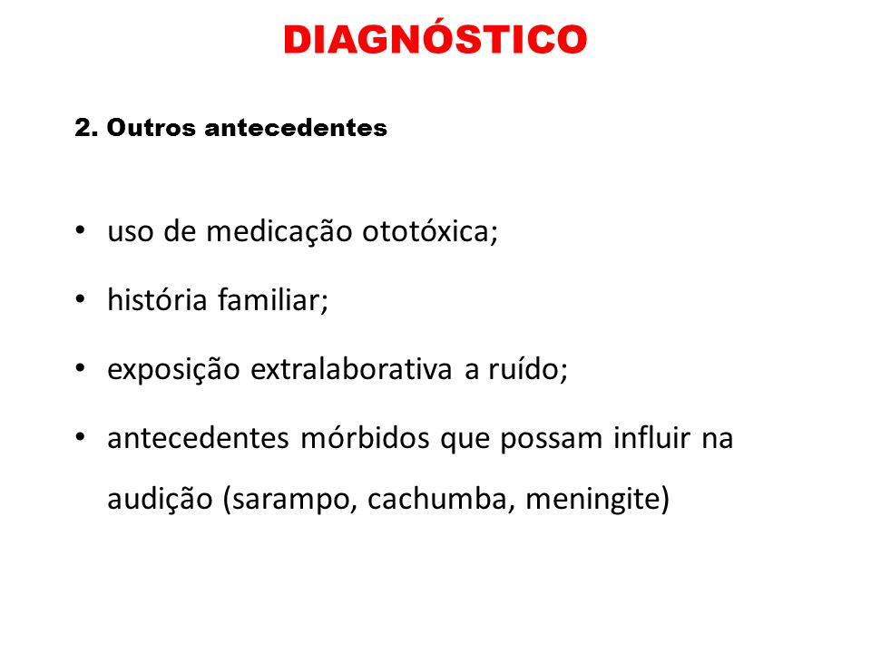 DIAGNÓSTICO 2. Outros antecedentes uso de medicação ototóxica; história familiar; exposição extralaborativa a ruído; antecedentes mórbidos que possam