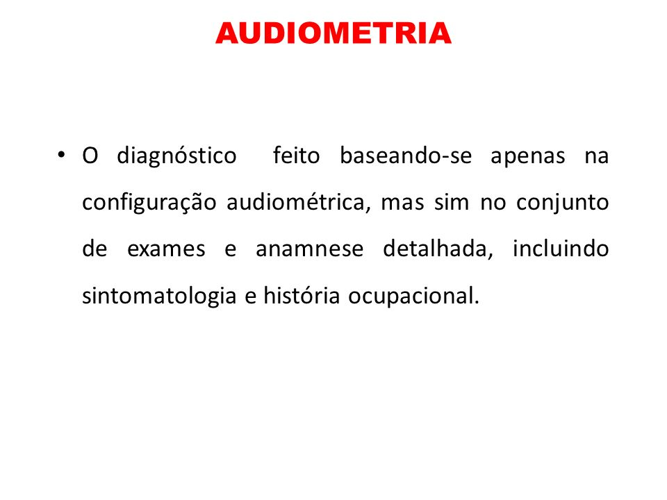 AUDIOMETRIA O diagnóstico feito baseando-se apenas na configuração audiométrica, mas sim no conjunto de exames e anamnese detalhada, incluindo sintoma