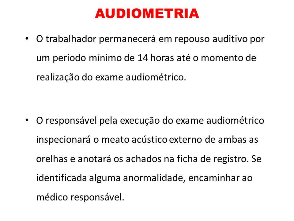 AUDIOMETRIA O trabalhador permanecerá em repouso auditivo por um período mínimo de 14 horas até o momento de realização do exame audiométrico. O respo