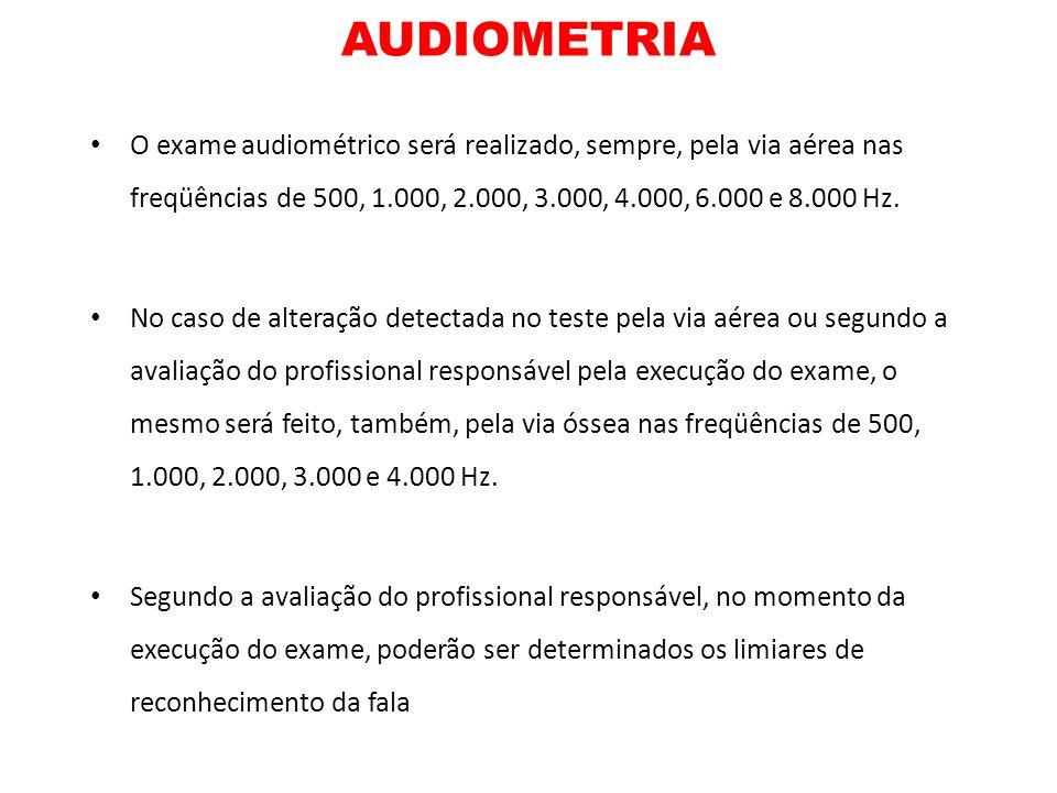 AUDIOMETRIA O exame audiométrico será realizado, sempre, pela via aérea nas freqüências de 500, 1.000, 2.000, 3.000, 4.000, 6.000 e 8.000 Hz. No caso