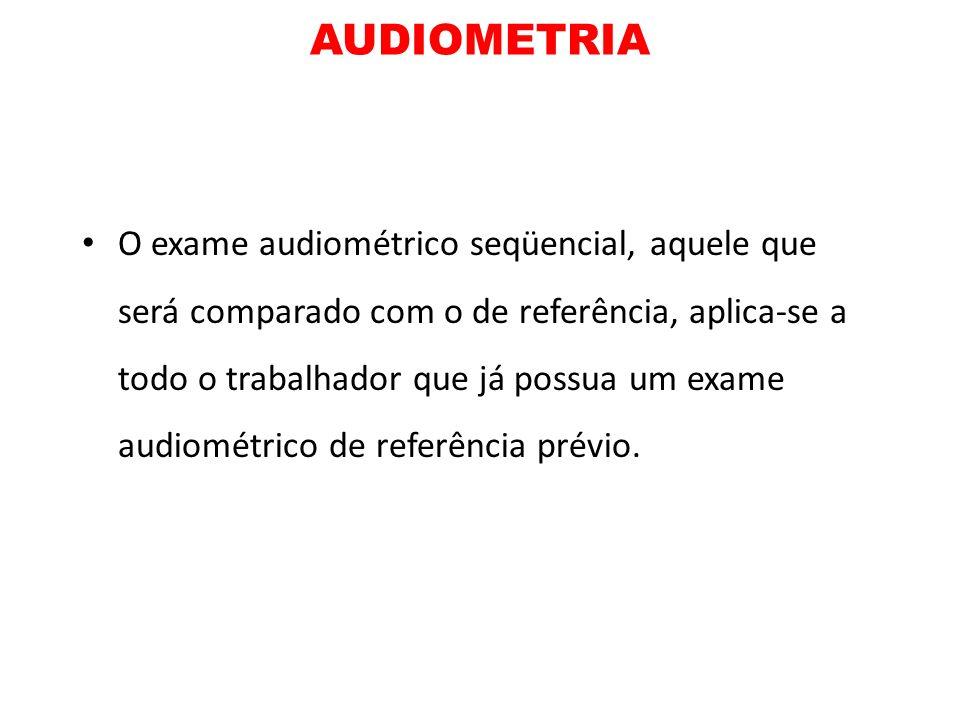 AUDIOMETRIA O exame audiométrico seqüencial, aquele que será comparado com o de referência, aplica-se a todo o trabalhador que já possua um exame audi