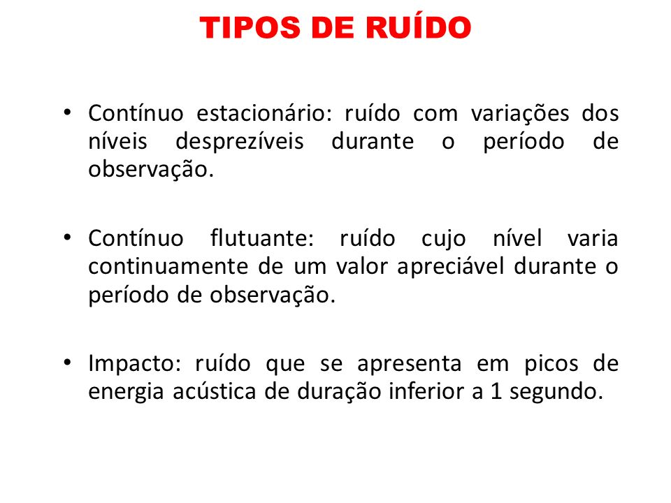 TIPOS DE RUÍDO Contínuo estacionário: ruído com variações dos níveis desprezíveis durante o período de observação. Contínuo flutuante: ruído cujo níve