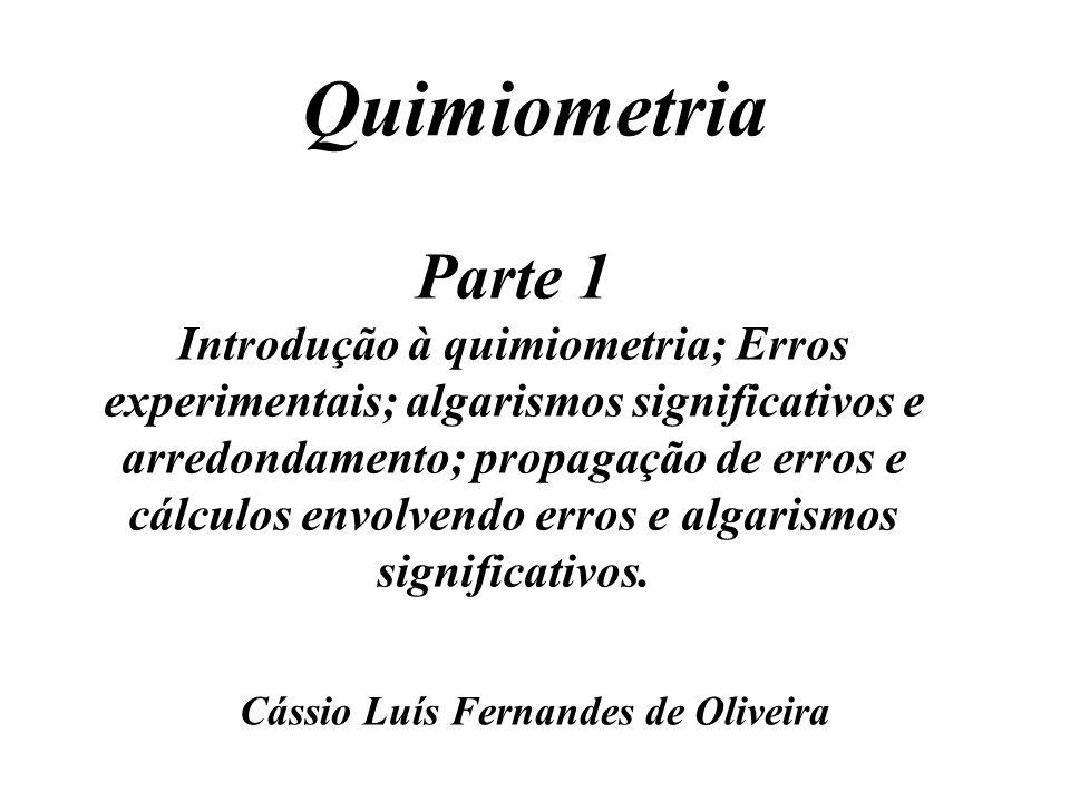 Quimiometria Cássio Luís Fernandes de Oliveira Parte 1 Introdução à quimiometria; Erros experimentais; algarismos significativos e arredondamento; pro