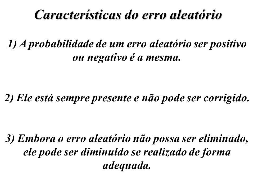 Características do erro aleatório 1) A probabilidade de um erro aleatório ser positivo ou negativo é a mesma. 2) Ele está sempre presente e não pode s