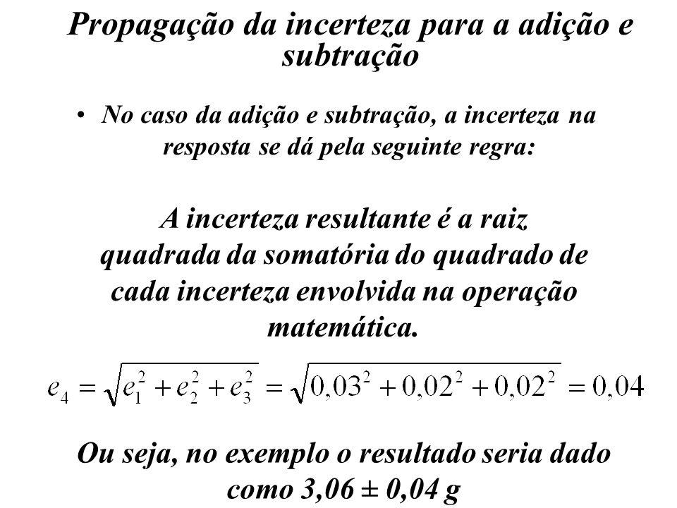 Propagação da incerteza para a adição e subtração No caso da adição e subtração, a incerteza na resposta se dá pela seguinte regra: A incerteza result