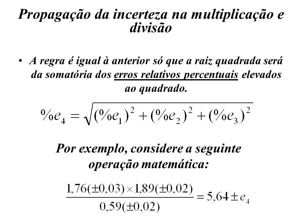 Propagação da incerteza na multiplicação e divisão A regra é igual à anterior só que a raiz quadrada será da somatória dos erros relativos percentuais