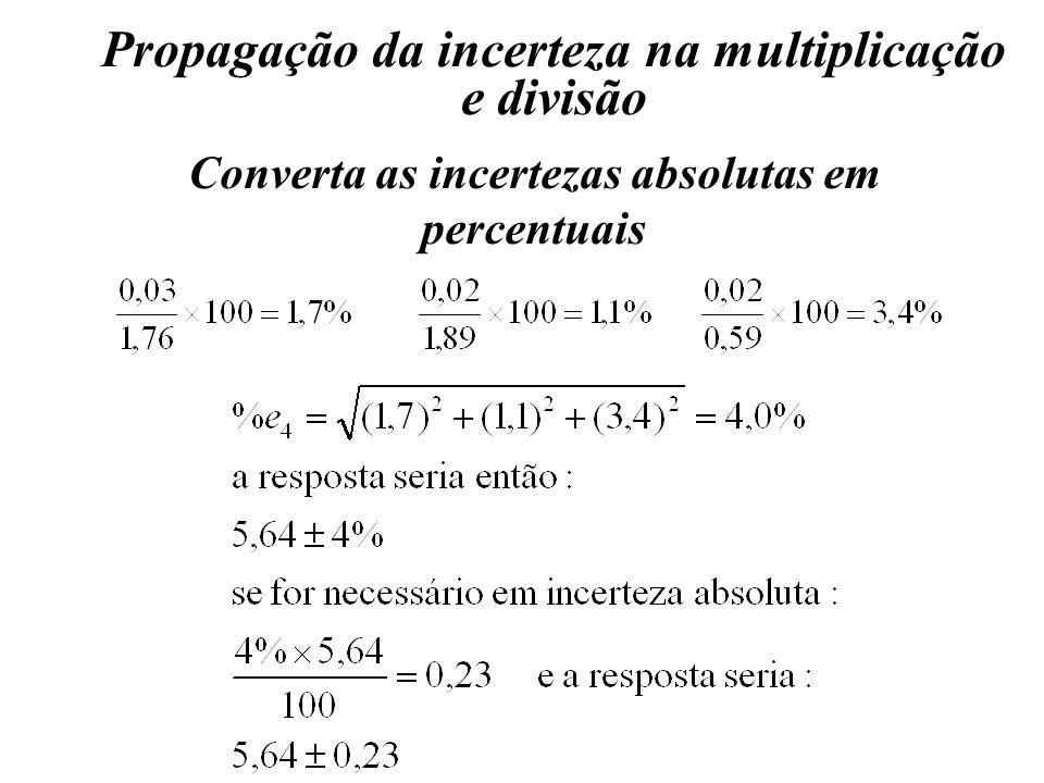 Propagação da incerteza na multiplicação e divisão Converta as incertezas absolutas em percentuais
