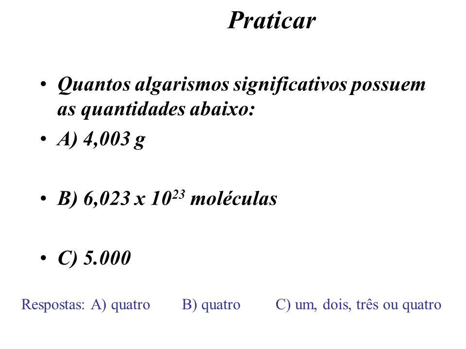 Praticar Quantos algarismos significativos possuem as quantidades abaixo: A) 4,003 g B) 6,023 x 10 23 moléculas C) 5.000 Respostas: A) quatro B) quatr