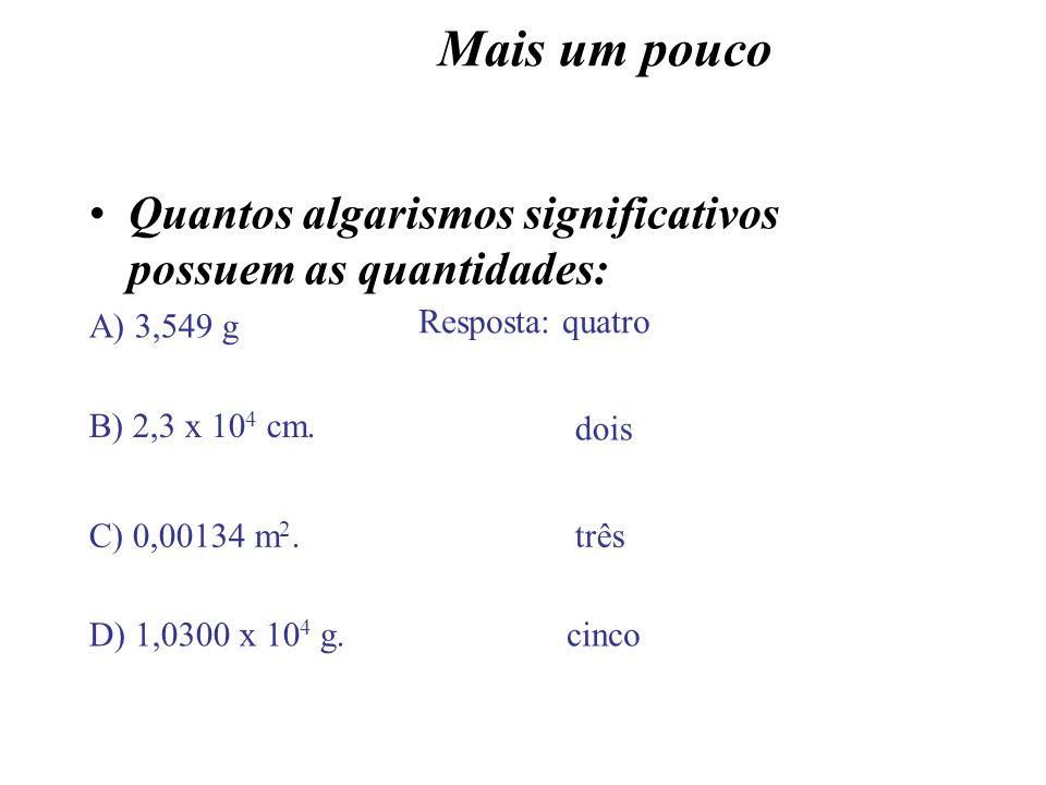 Mais um pouco Quantos algarismos significativos possuem as quantidades: A) 3,549 g Resposta: quatro B) 2,3 x 10 4 cm. dois C) 0,00134 m 2.três D) 1,03