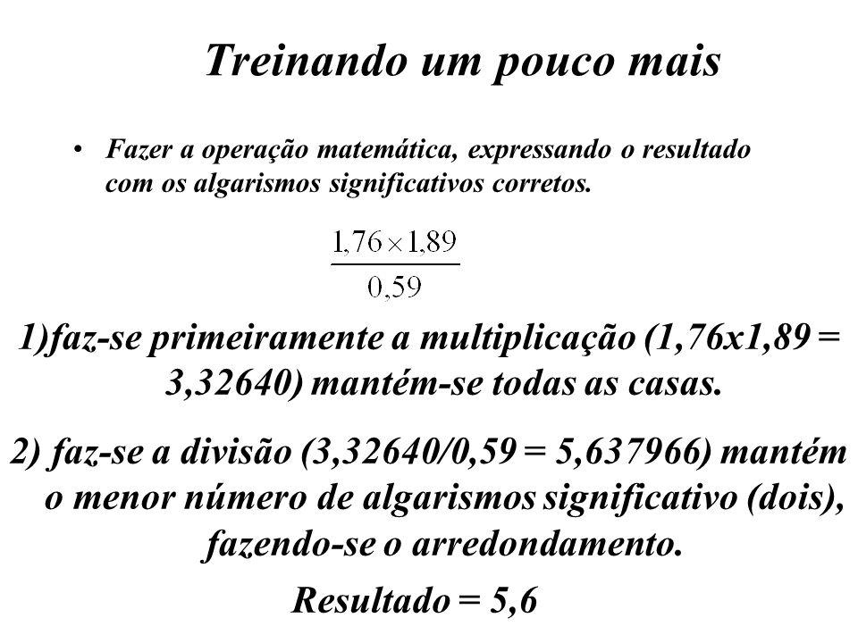 Treinando um pouco mais Fazer a operação matemática, expressando o resultado com os algarismos significativos corretos. 1) 1)faz-se primeiramente a mu