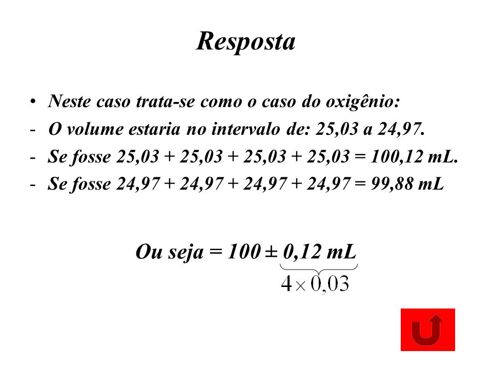 Resposta Neste caso trata-se como o caso do oxigênio: -O volume estaria no intervalo de: 25,03 a 24,97. -Se fosse 25,03 + 25,03 + 25,03 + 25,03 = 100,