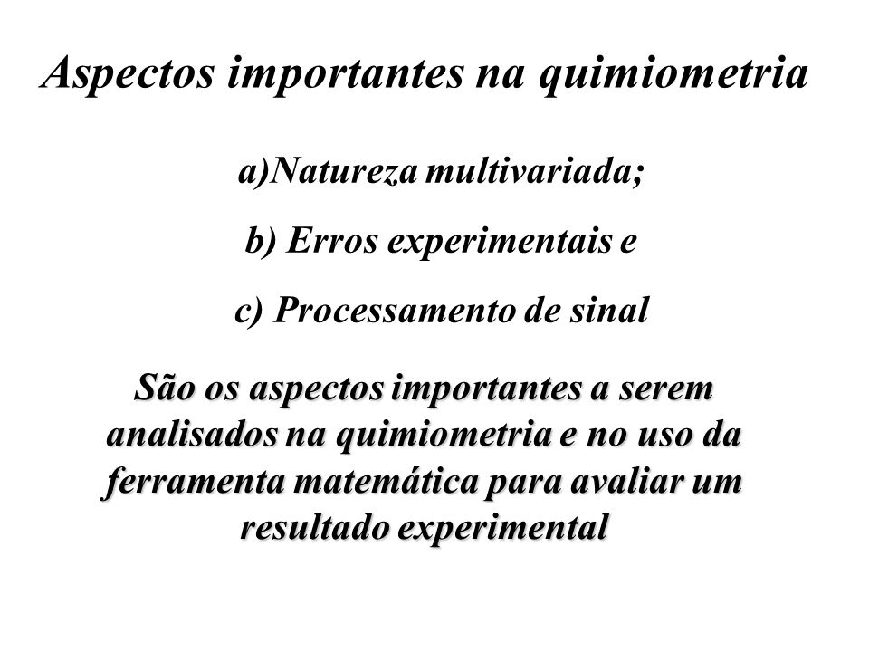 Aspectos importantes na quimiometria a)Natureza multivariada; b) Erros experimentais e c) Processamento de sinal São os aspectos importantes a serem a