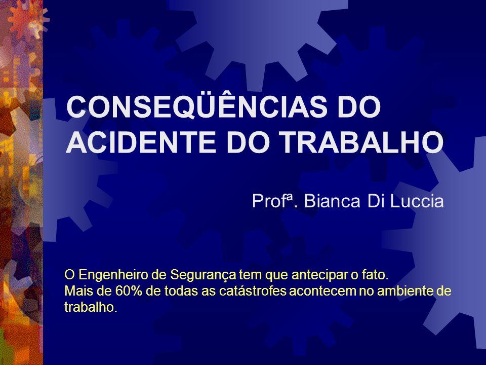 CONSEQÜÊNCIAS DO ACIDENTE DO TRABALHO Profª. Bianca Di Luccia O Engenheiro de Segurança tem que antecipar o fato. Mais de 60% de todas as catástrofes