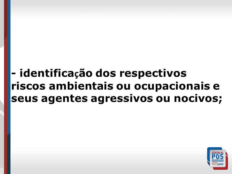 - identifica ç ão dos respectivos riscos ambientais ou ocupacionais e seus agentes agressivos ou nocivos;
