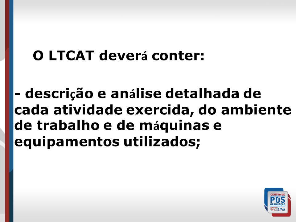 O LTCAT dever á conter: - descri ç ão e an á lise detalhada de cada atividade exercida, do ambiente de trabalho e de m á quinas e equipamentos utilizados;