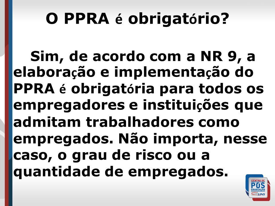 O PPRA é obrigat ó rio? Sim, de acordo com a NR 9, a elabora ç ão e implementa ç ão do PPRA é obrigat ó ria para todos os empregadores e institui ç õe