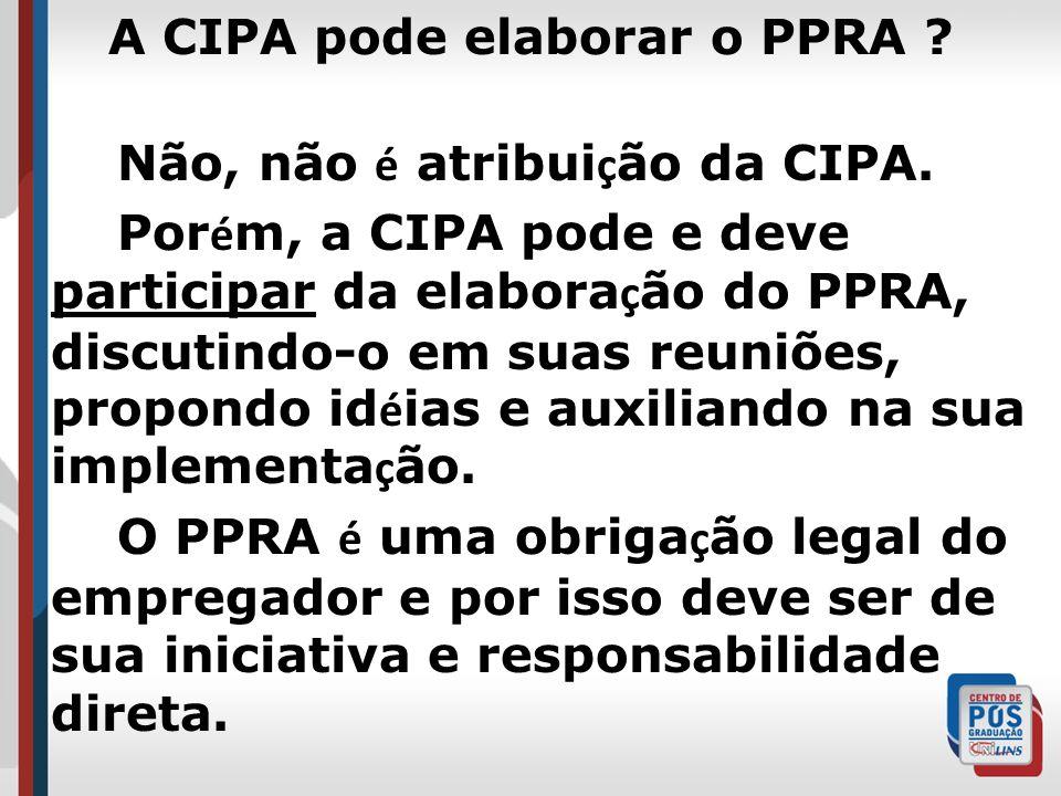 A CIPA pode elaborar o PPRA ? Não, não é atribui ç ão da CIPA. Por é m, a CIPA pode e deve participar da elabora ç ão do PPRA, discutindo-o em suas re