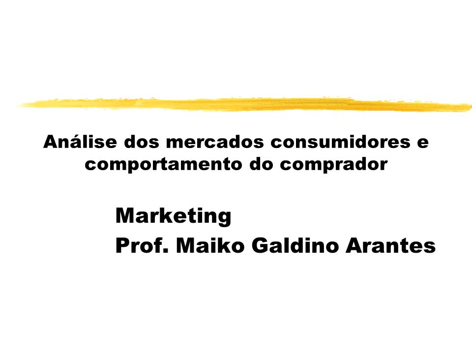 Análise dos mercados consumidores e comportamento do comprador Marketing Prof. Maiko Galdino Arantes