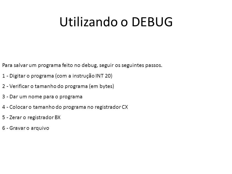 Utilizando o DEBUG Para salvar um programa feito no debug, seguir os seguintes passos. 1 - Digitar o programa (com a instrução INT 20) 2 - Verificar o