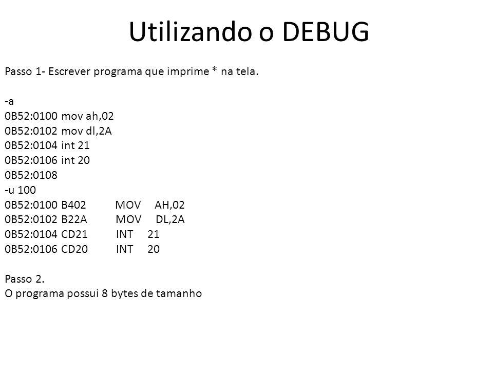 Utilizando o DEBUG Passo 1- Escrever programa que imprime * na tela. -a 0B52:0100 mov ah,02 0B52:0102 mov dl,2A 0B52:0104 int 21 0B52:0106 int 20 0B52