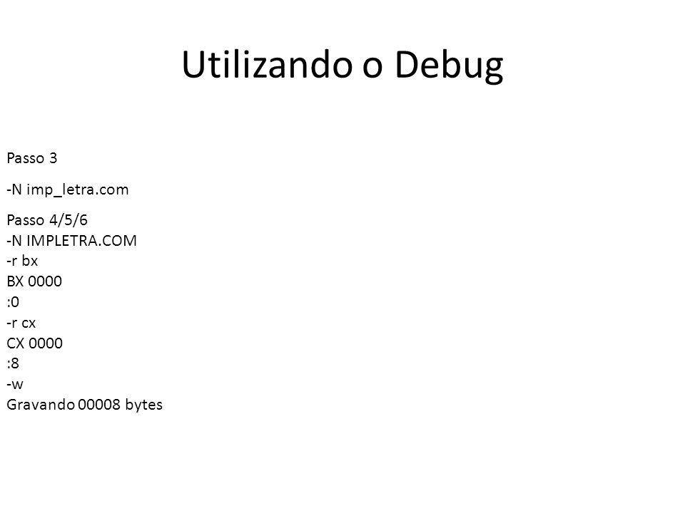 Utilizando o Debug Passo 3 -N imp_letra.com Passo 4/5/6 -N IMPLETRA.COM -r bx BX 0000 :0 -r cx CX 0000 :8 -w Gravando 00008 bytes