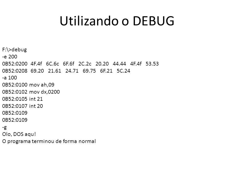Utilizando o DEBUG F:\>debug -e 200 0B52:0200 4F.4f 6C.6c 6F.6f 2C.2c 20.20 44.44 4F.4f 53.53 0B52:0208 69.20 21.61 24.71 69.75 6F.21 5C.24 -a 100 0B5