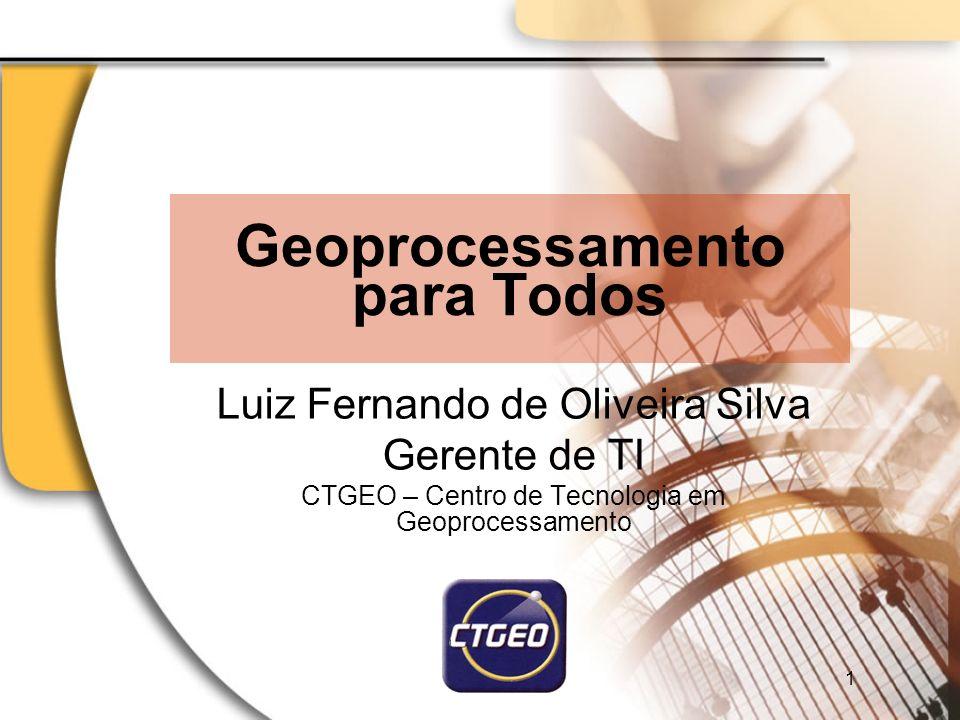 Geoprocessamento para Todos Luiz Fernando de Oliveira Silva Gerente de TI CTGEO – Centro de Tecnologia em Geoprocessamento 1