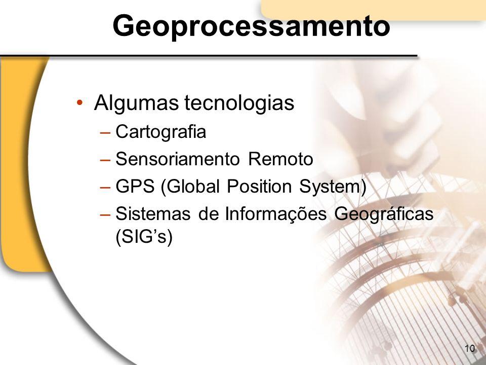 Geoprocessamento Algumas tecnologias –Cartografia –Sensoriamento Remoto –GPS (Global Position System) –Sistemas de Informações Geográficas (SIGs) 10