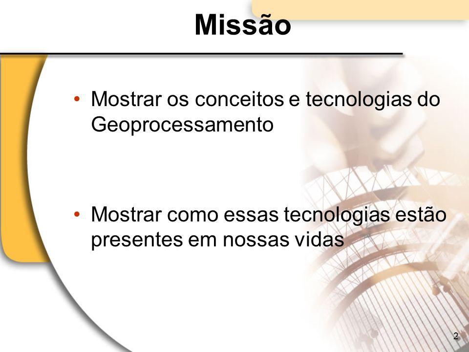 Missão Mostrar os conceitos e tecnologias do Geoprocessamento Mostrar como essas tecnologias estão presentes em nossas vidas 2