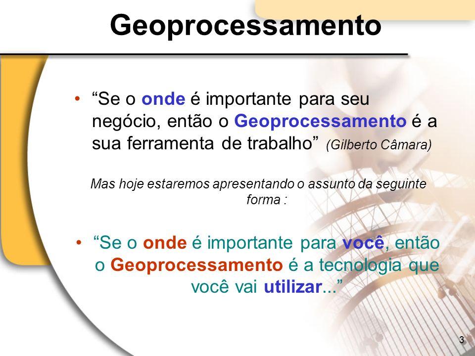Geoprocessamento Se o onde é importante para seu negócio, então o Geoprocessamento é a sua ferramenta de trabalho (Gilberto Câmara) Mas hoje estaremos
