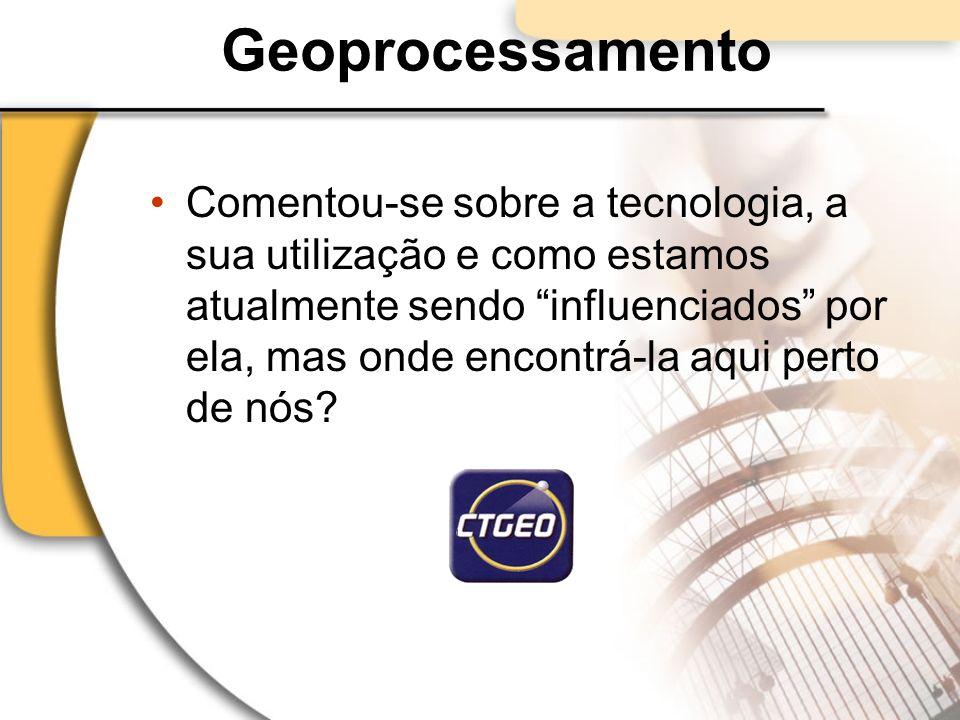 Geoprocessamento Comentou-se sobre a tecnologia, a sua utilização e como estamos atualmente sendo influenciados por ela, mas onde encontrá-la aqui per