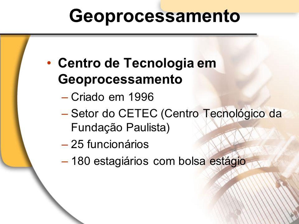 Geoprocessamento Centro de Tecnologia em Geoprocessamento –Criado em 1996 –Setor do CETEC (Centro Tecnológico da Fundação Paulista) –25 funcionários –