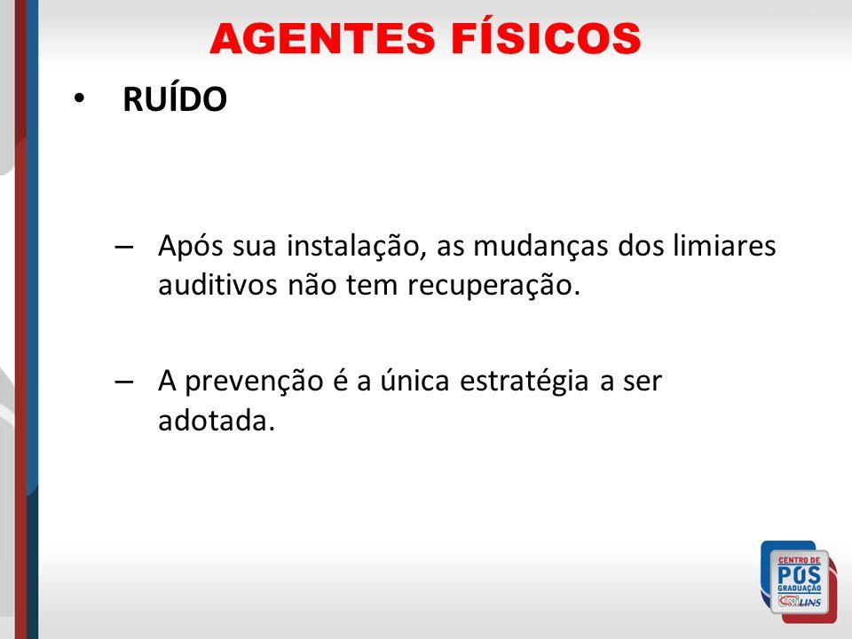 AGENTES FÍSICOS RUÍDO – Após sua instalação, as mudanças dos limiares auditivos não tem recuperação. – A prevenção é a única estratégia a ser adotada.