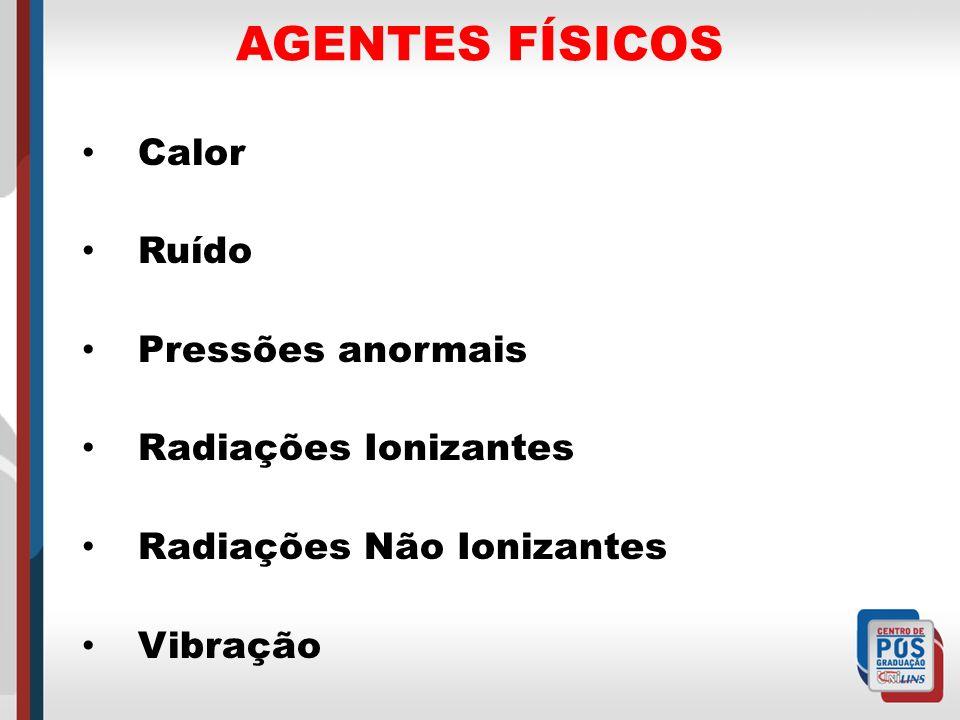 AGENTES FÍSICOS Calor Ruído Pressões anormais Radiações Ionizantes Radiações Não Ionizantes Vibração