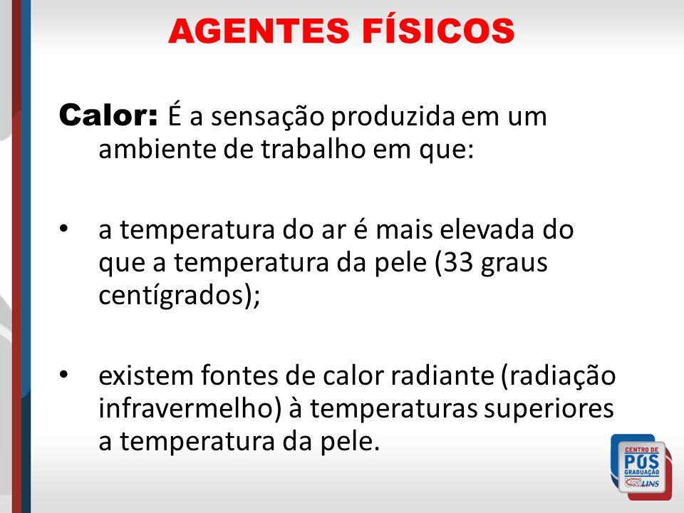 AGENTES FÍSICOS Calor: É a sensação produzida em um ambiente de trabalho em que: a temperatura do ar é mais elevada do que a temperatura da pele (33 g