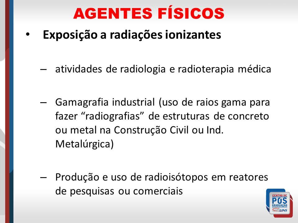 AGENTES FÍSICOS Exposição a radiações ionizantes – atividades de radiologia e radioterapia médica – Gamagrafia industrial (uso de raios gama para faze