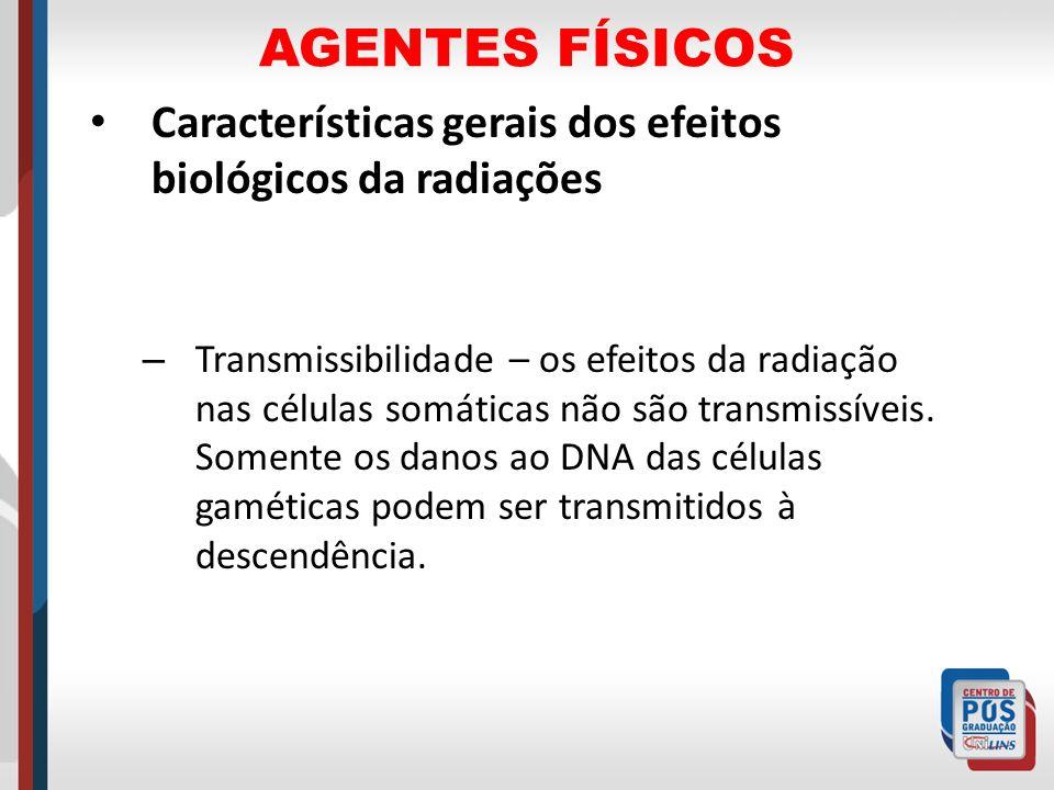 AGENTES FÍSICOS Características gerais dos efeitos biológicos da radiações – Transmissibilidade – os efeitos da radiação nas células somáticas não são