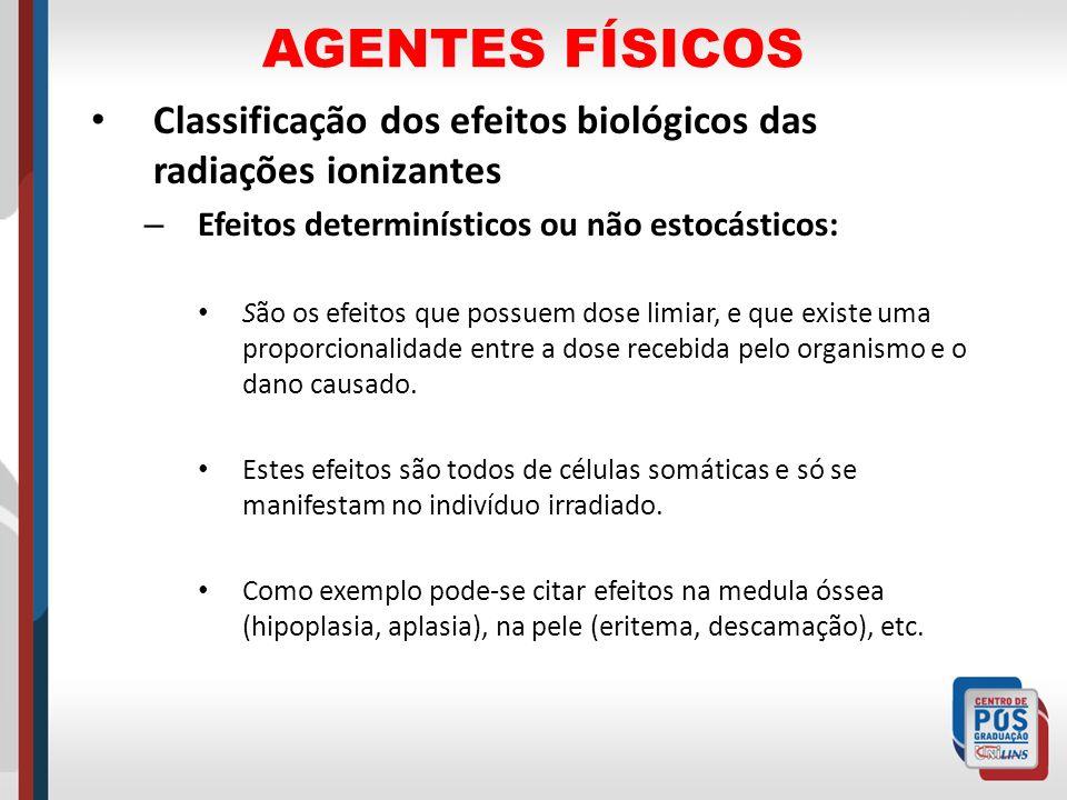 AGENTES FÍSICOS Classificação dos efeitos biológicos das radiações ionizantes – Efeitos determinísticos ou não estocásticos: São os efeitos que possue
