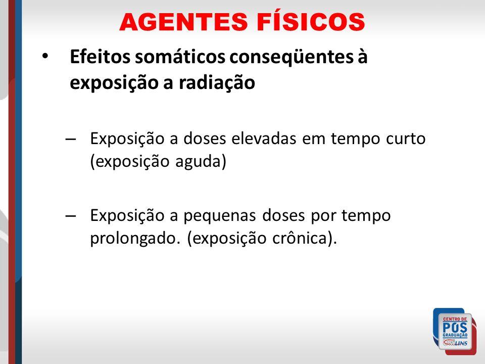 AGENTES FÍSICOS Efeitos somáticos conseqüentes à exposição a radiação – Exposição a doses elevadas em tempo curto (exposição aguda) – Exposição a pequ