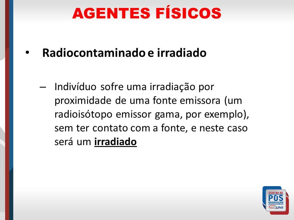 AGENTES FÍSICOS Radiocontaminado e irradiado – Indivíduo sofre uma irradiação por proximidade de uma fonte emissora (um radioisótopo emissor gama, por