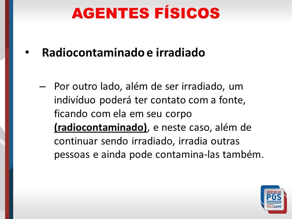 AGENTES FÍSICOS Radiocontaminado e irradiado – Por outro lado, além de ser irradiado, um indivíduo poderá ter contato com a fonte, ficando com ela em