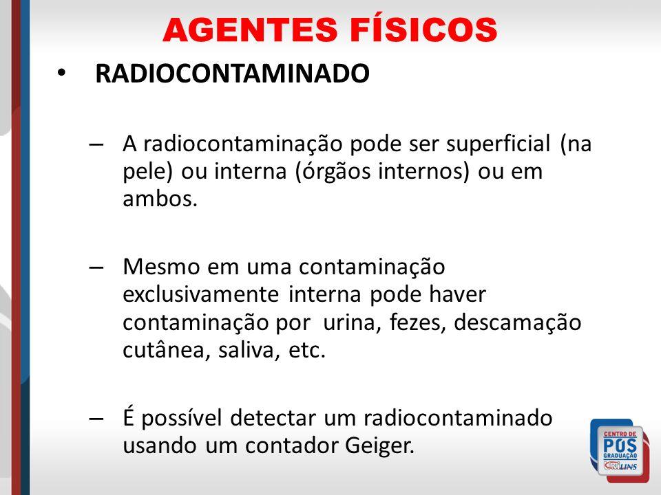 AGENTES FÍSICOS RADIOCONTAMINADO – A radiocontaminação pode ser superficial (na pele) ou interna (órgãos internos) ou em ambos. – Mesmo em uma contami