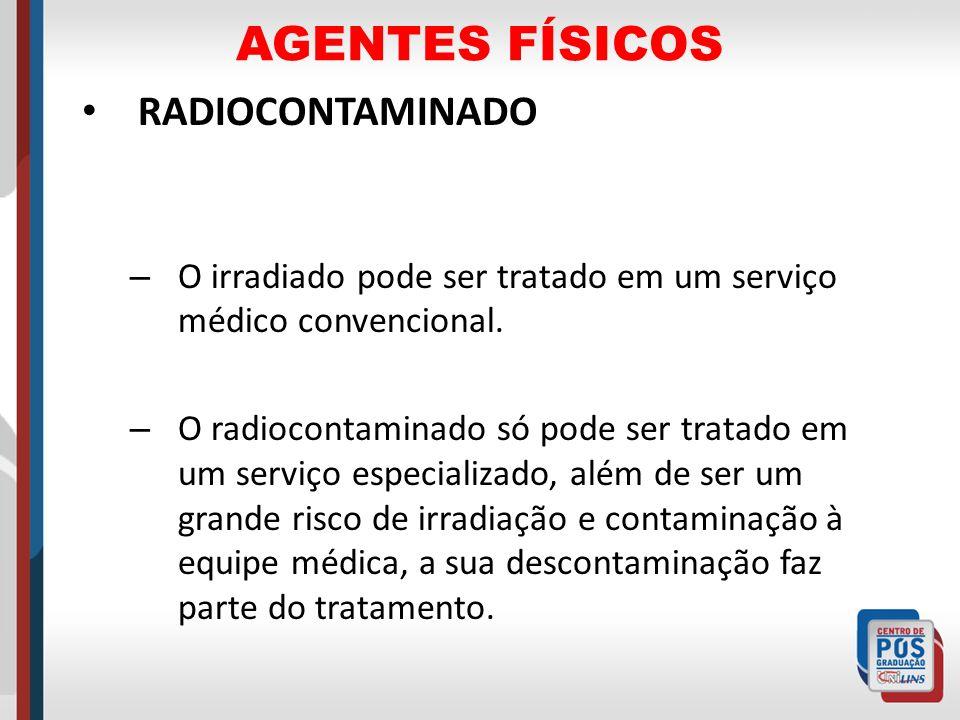 AGENTES FÍSICOS RADIOCONTAMINADO – O irradiado pode ser tratado em um serviço médico convencional. – O radiocontaminado só pode ser tratado em um serv