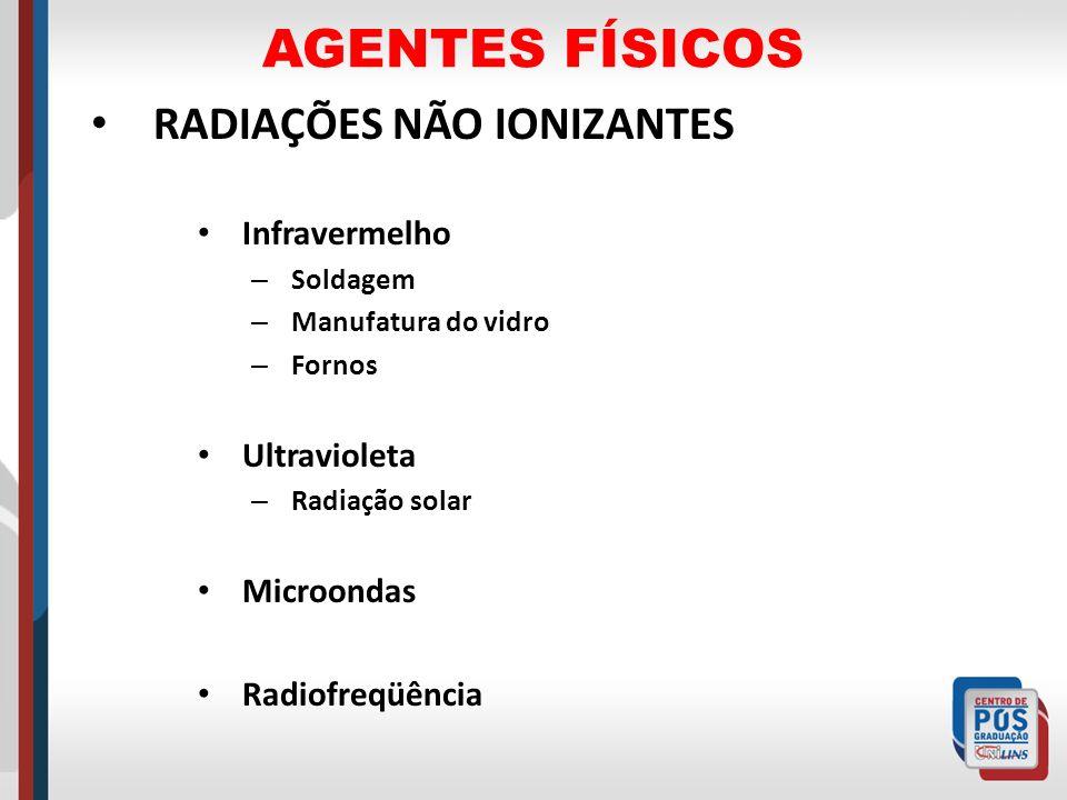 AGENTES FÍSICOS RADIAÇÕES NÃO IONIZANTES Infravermelho – Soldagem – Manufatura do vidro – Fornos Ultravioleta – Radiação solar Microondas Radiofreqüên