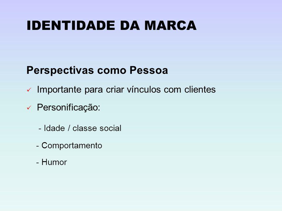 IDENTIDADE DA MARCA Perspectivas como Pessoa Importante para criar vínculos com clientes Personificação: - Idade / classe social - Comportamento - Hum
