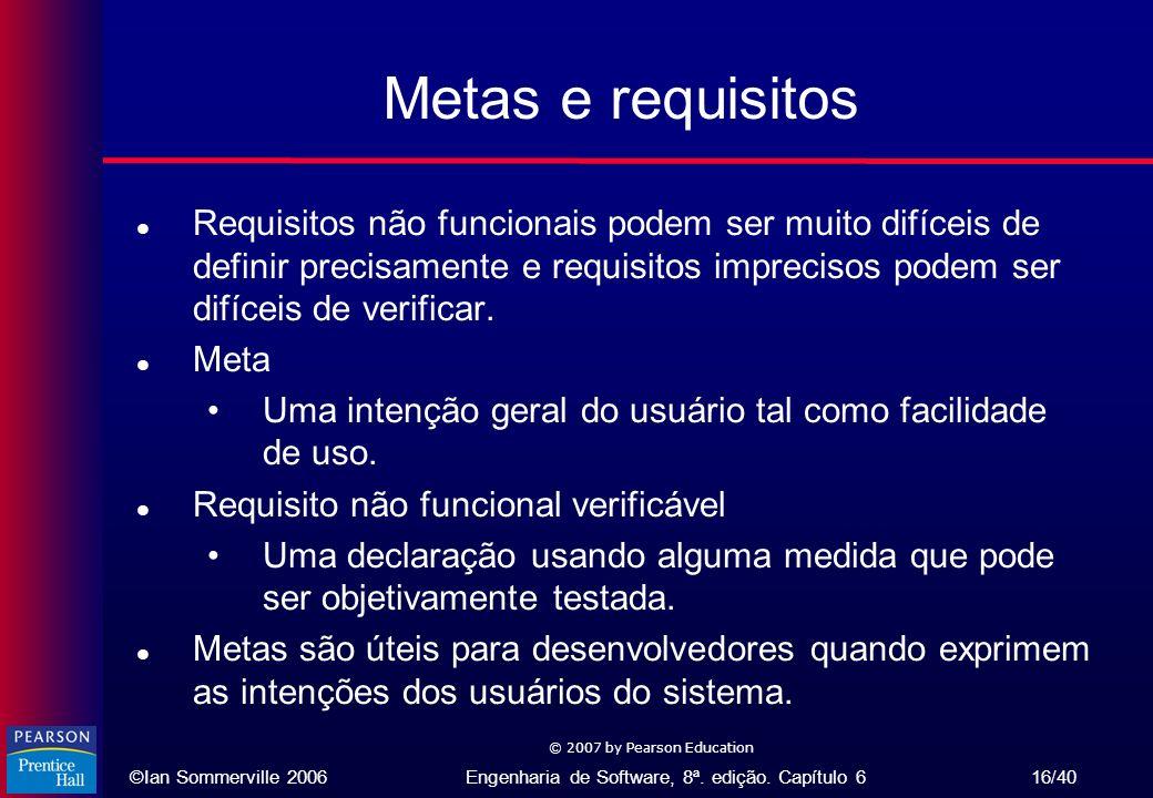 ©Ian Sommerville 2006Engenharia de Software, 8ª. edição. Capítulo 6 16/40 © 2007 by Pearson Education Metas e requisitos l Requisitos não funcionais p