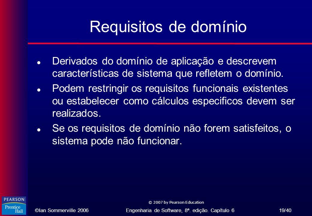 ©Ian Sommerville 2006Engenharia de Software, 8ª. edição. Capítulo 6 19/40 © 2007 by Pearson Education Requisitos de domínio l Derivados do domínio de