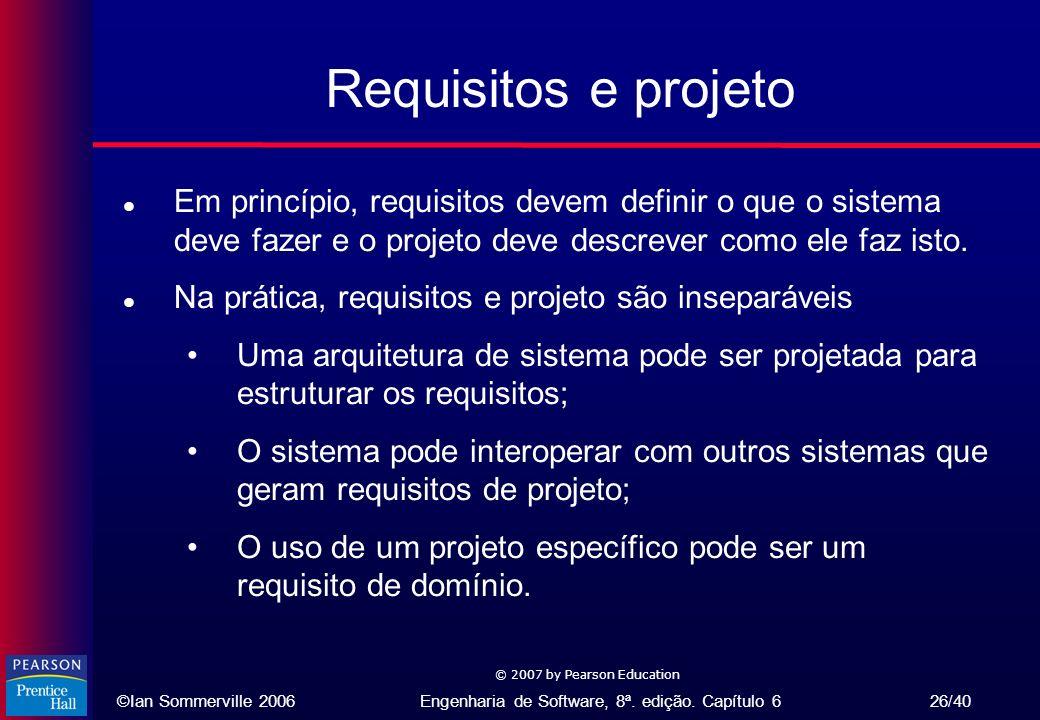 ©Ian Sommerville 2006Engenharia de Software, 8ª. edição. Capítulo 6 26/40 © 2007 by Pearson Education Requisitos e projeto l Em princípio, requisitos